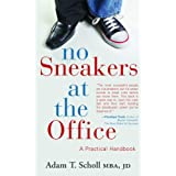 No Sneakers at the Office: A Practical Handbook for the Business World ~ Adam T. Scholl MBA JD