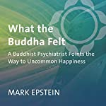 What the Buddha Felt: A Buddhist Psychiatrist Points the Way to Uncommon Happiness | Mark Epstein