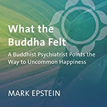 What the Buddha Felt: A Buddhist Psychiatrist Points the Way to Uncommon Happiness  by Mark Epstein Narrated by Mark Epstein