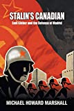 Michael Howard Marshall Stalin's Canadian - Emil Kleber and the Defense of Madrid