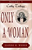 Only a Woman: Cathy (v. I) (1401039111) by Jeanne R. Weber
