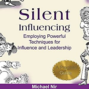 Influence: Silent Influencing, Employing Powerful Techniques for Influence and Leadership: 3rd Edition: Influence and Leadership, The Leadership Series, Volume 2 | [Michael Nir]