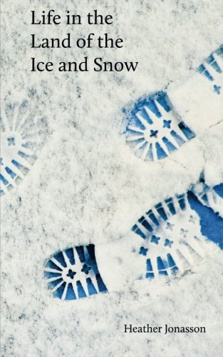Life In The Land Of The Ice And Snow: Essays, Observations, And Lies