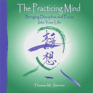 The Practicing Mind: Bringing Discipline and Focus into Your Life | [Thomas M. Sterner]