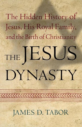 The Jesus Dynasty: The Hidden History of Jesus, His Royal Family, and the Birth of Christianity, James D. Tabor