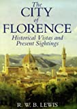 The City of Florence: Historical Vistas & Personal Sightings (1860640036) by R. W. B. Lewis