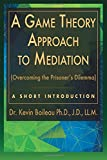 img - for A Game Theory Approach to Mediation: Overcoming the Prisoner's Dilemma (A Short Introduction) (Volume 1) book / textbook / text book