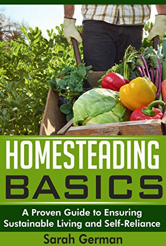 Homesteading Basics: A Proven Guide to Ensuring Sustainable Living and Self-Reliance