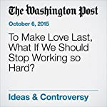 To Make Love Last, What If We Should Stop Working so Hard? | Eve Fairbanks