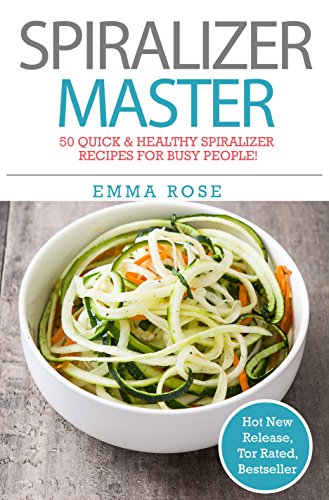 SPIRALIZER MASTER: 50 Quick & Healthy Spiralizer Recipes for busy people! by Emma Rose