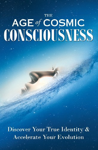 The Age of Cosmic Consciousness: Discover Your True Identity & Accelerate Your Evolution
