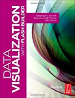 Data Visualization with Flash Builder: Designing RIA and AIR Applications with Remote Data Sources Front Cover