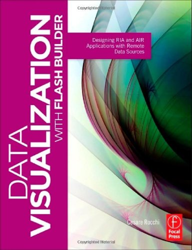 Data Visualization with Flash Builder: Designing RIA and AIR Applications with Remote Data Sources (Visualizing the Web)