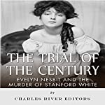 The Trial of the Century: Evelyn Nesbit and the Murder of Stanford White    Charles River Editors