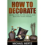 How to Decorate: Learn How to Decorate and Beautify your Home! (how to decorate, home decoration, home decorating tips, beautifying home)
