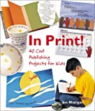 In Print!: 40 Cool Publishing Projects for Kids (1579903592) by Joe Rhatigan