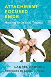Attachment Focused Emdr: Healing Relational Trauma
