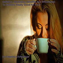 Caffeine - Addiction, Benefits, and Withdrawal: Is Caffeine Really Good for You? (       UNABRIDGED) by Caterina Christakos Narrated by Harry Roger Williams III