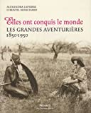 Elles ont conquis le monde : Les grandes aventurires 1850-1950