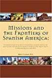 Missions and the Frontiers of Spanish America: A Comparative Study of the Impact of Environmental, Economic, Political and Socio-cultural Variations ... and on the Northern Frontier of New Spain (0976350009) by Jackson, Robert H.