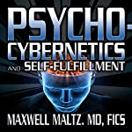 Psycho-Cybernetics and Self-Fulfillment: The Pscycho-Cybernetics Mastery Series | Maxwell Maltz MD