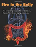 Fire In The Belly: The Surprising Cause of Most Diseases, States Of Mind and Aging Processes