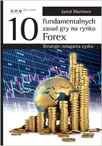 10 fundamentalnych zasad gry na rynku Forex Strategie osiagania zysku