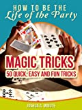Magic Tricks - 50 Simple, Fun and Quick Tricks Book (How To Be the Life of the Party)