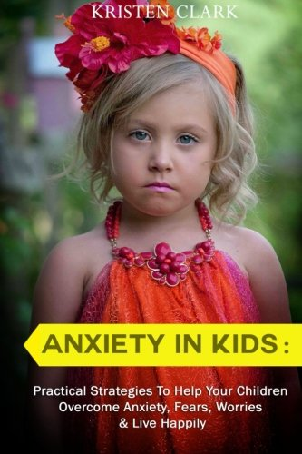Anxiety in Kids: Practical Strategies to Help Your Children Overcome Anxiety, Fears, Worries & Live Happily