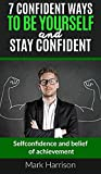 Confidence: 7 Confident Ways To Be Yourself and Stay Confident: Self-confidence and belief of achievement (Charisma, Overcoming Anxiety, Influence, Self-Esteem)