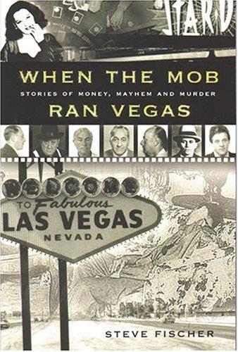 When the Mob Ran Vegas : Stories of Money, Mayhem And Murder, STEVE FISCHER