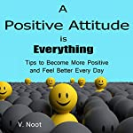A Positive Attitude Is Everything: Tips to Become More Positive and Feel Better Every Day | V. Noot