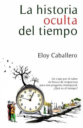 La historia oculta del tiempo: Un viaje por el saber en busca de respuestas para una pregunta intemporal: que es el tiempo?