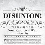 Disunion!: The Coming of the American Civil War, 1789–1859 | Elizabeth R. Varon