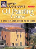 img - for Alwyn Crawshaw's Oil Painting Course: A Step-By-Step Guide to Success book / textbook / text book