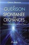 echange, troc Gregg Braden - La Guérison Spontanée des Croyances - L'éclatement du paradigme des fausses limites