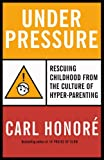 Under Pressure: Putting the Child Back in Childhood (0676978436) by Honore, Carl