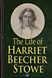 img - for Life of Harriet Beecher Stowe (Illustrated): The life of the author of Uncle Tom's Cabin, compiled from her Letters and Journals by her son Charles Edward Stowe book / textbook / text book