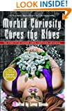 Morbid Curiosity Cures the Blues: True Stories of the Unsavory, Unwise, Unorthodox and Unusual from the magazine 'Morbid Curiosity'