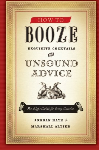 How to Booze: Exquisite Cocktails and Unsound Advice by Jordan Kaye, Marshall Altier