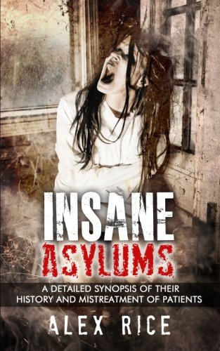 Insane Asylums: A Detailed Synopsis Of Their History And Mistreatment Of Patients