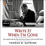 Write It When I'm Gone: Remarkable Off-the-Record Conversations with Gerald R. Ford | Thomas M. DeFrank