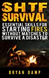 SHTF Survival. Essential Skills For Starting Fires Without Matches To Survive A Disaster (Starting Fire Book): (preppers survival guide, preppers, SHTF Preparedness, how to survive a disaster)