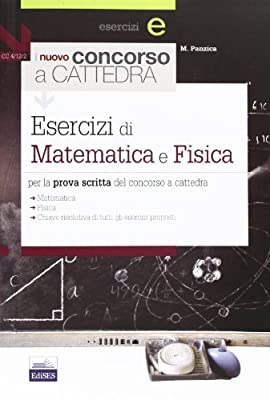 Il nuovo concorso a cattedra. Esercizi di matematica e fisica per la prova scritta. Ampia raccolta di esercizi svolti per la prova scritta del concorso a cattedra