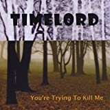 You're Trying to Kill Me by Timelord (2009-06-09)