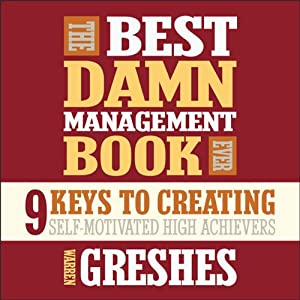 The Best Damn Management Book Ever: 9 Keys to Creating Self-Motivated High Achievers | [Warren Greshes]