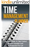 Time Management Planner - The Daily Guide To Take Control Of Your Schedule And Be Productive For Life (Time Management Planner, Time Management, Time Management ... Techniques, Time Management Tips)