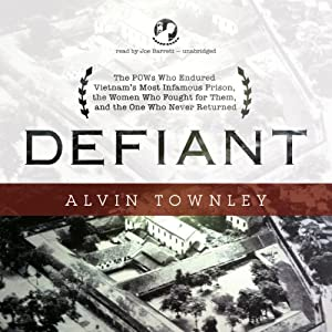 Defiant: The POWs Who Endured Vietnam's Most Infamous Prison, the Women Who Fought for Them, and the One Who Never Returned | [Alvin Townley]