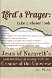 The Lords Prayer: Take a Closer Look: Jesus of Nazareths Own Teaching on Talking with the Creator of the Universe