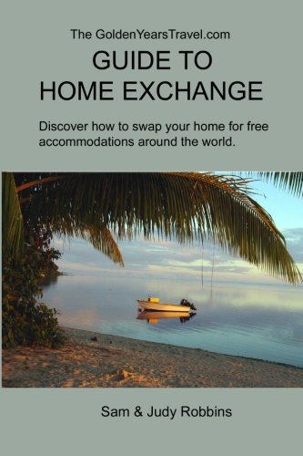 The GoldenYearsTravel.com GUIDE TO HOME EXCHANGE: Discover How to Swap Your Home For Free Accommodations Around the World PDF